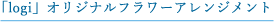 「logi」オリジナルフラワーアレンジメント